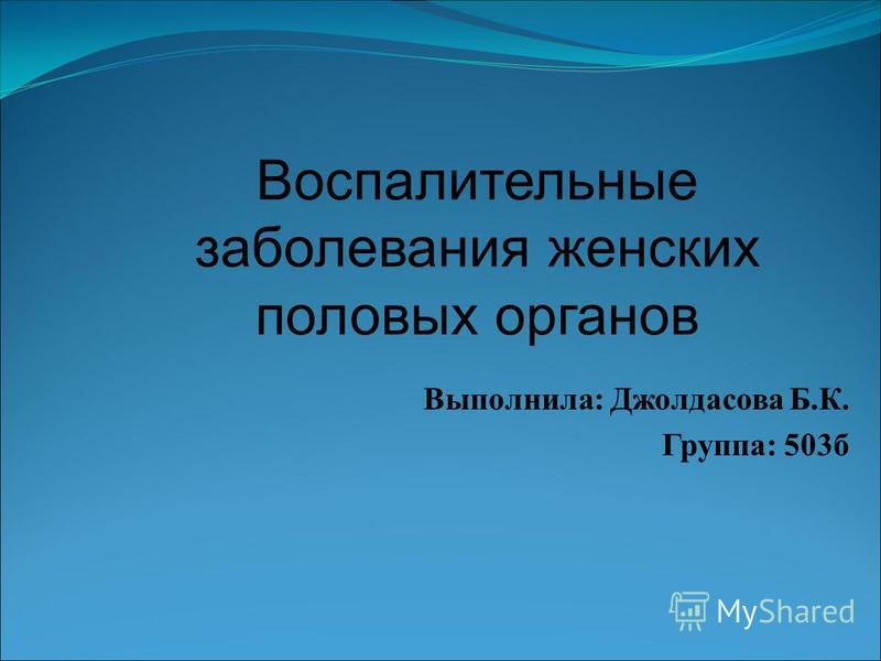 Воспалительные заболевания женских половых органов Выполнила: Джолдасова Б.К. Группа: 503 б