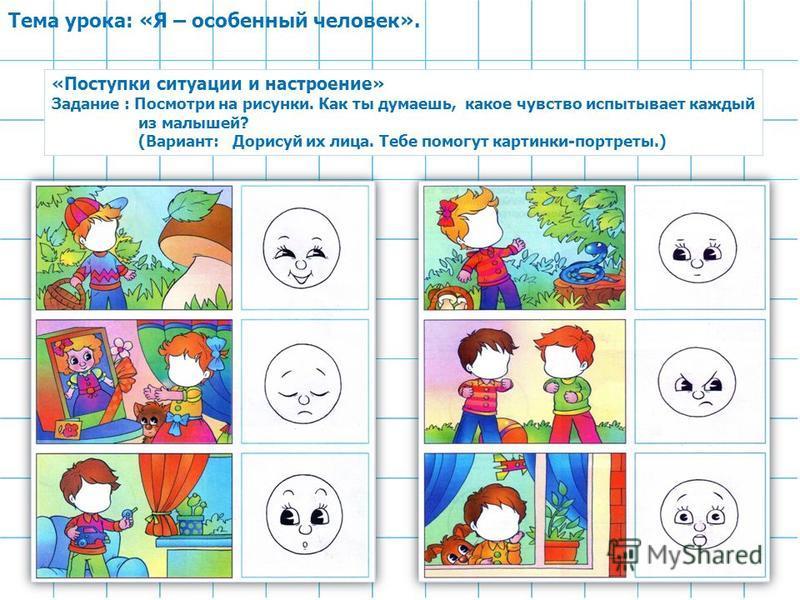 Тема урока: «Я – особенный человек». «Поступки ситуации и настроение» Задание : Посмотри на рисунки. Как ты думаешь, какое чувство испытывает каждый из малышей? (Вариант: Дорисуй их лица. Тебе помогут картинки-портреты.)