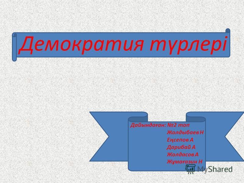 Демократия түрлері Дайындаған: 2 топ Жолдыбаев Н Еңсепов А Дарибай А Жолдасов А Жұмағазин Н