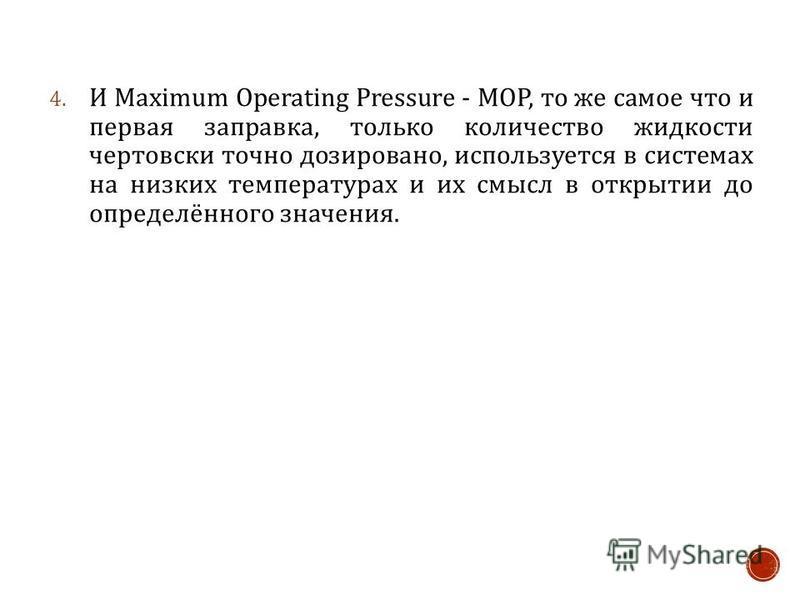 4. И Maximum Operating Pressure - МОР, то же самое что и первая заправка, только количество жидкости чертовски точно дозировано, используется в системах на низких температурах и их смысл в открытии до определённого значения.