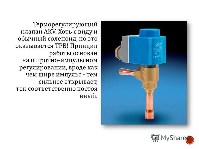 Терморегулирующий клапан AKV. Хоть с виду и обычный соленоид, но это оказывается ТРВ ! Принцип работы основан на широтно - импульсном регулировании, вроде как чем шире импульс - тем сильнее открывает, ток соответственно постоянный.