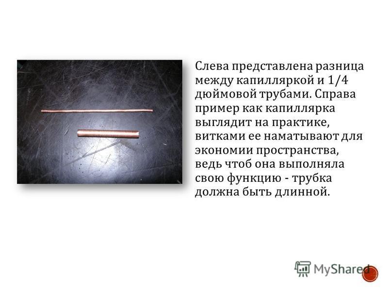 Слева представлена разница между капиллярной и 1/4 дюймовой трубами. Справа пример как капилляра выглядит на практике, витками ее наматывают для экономии пространства, ведь чтоб она выполняла свою функцию - трубка должна быть длинной.