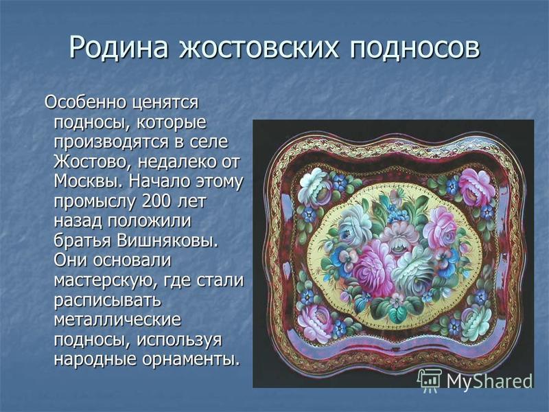 Родина жостовских подносов Особенно ценятся подносы, которые производятся в селе Жостово, недалеко от Москвы. Начало этому промыслу 200 лет назад положили братья Вишняковы. Они основали мастерскую, где стали расписывать металлические подносы, использ