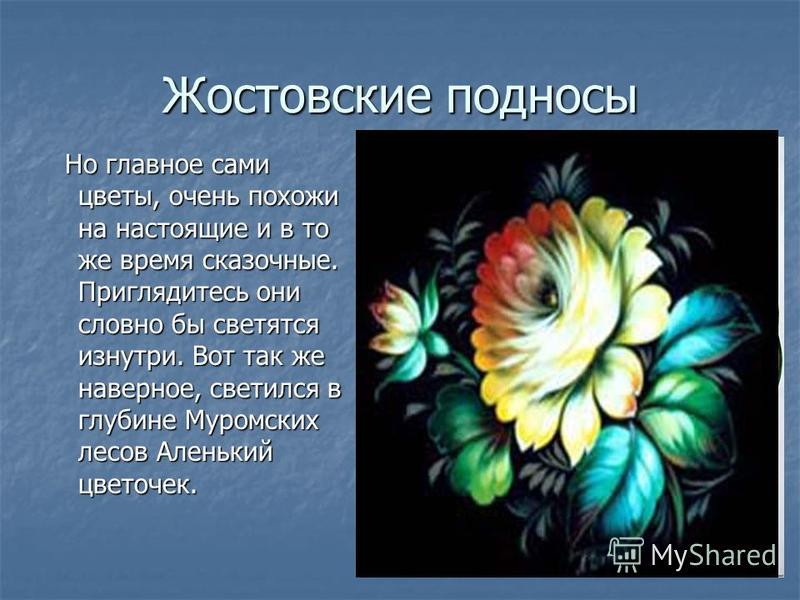 Жостовские подносы Но главное сами цветы, очень похожи на настоящие и в то же время сказочные. Приглядитесь они словно бы светятся изнутри. Вот так же наверное, светился в глубине Муромских лесов Аленький цветочек. Но главное сами цветы, очень похожи
