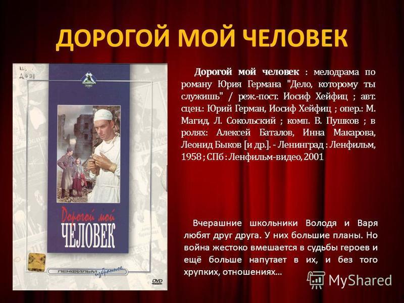 ДОРОГОЙ МОЙ ЧЕЛОВЕК Дорогой мой человек : мелодрама по роману Юрия Германа