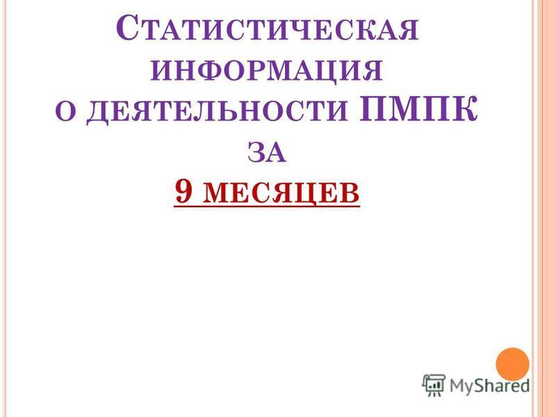 С ТАТИСТИЧЕСКАЯ ИНФОРМАЦИЯ О ДЕЯТЕЛЬНОСТИ ПМПК ЗА 9 МЕСЯЦЕВ