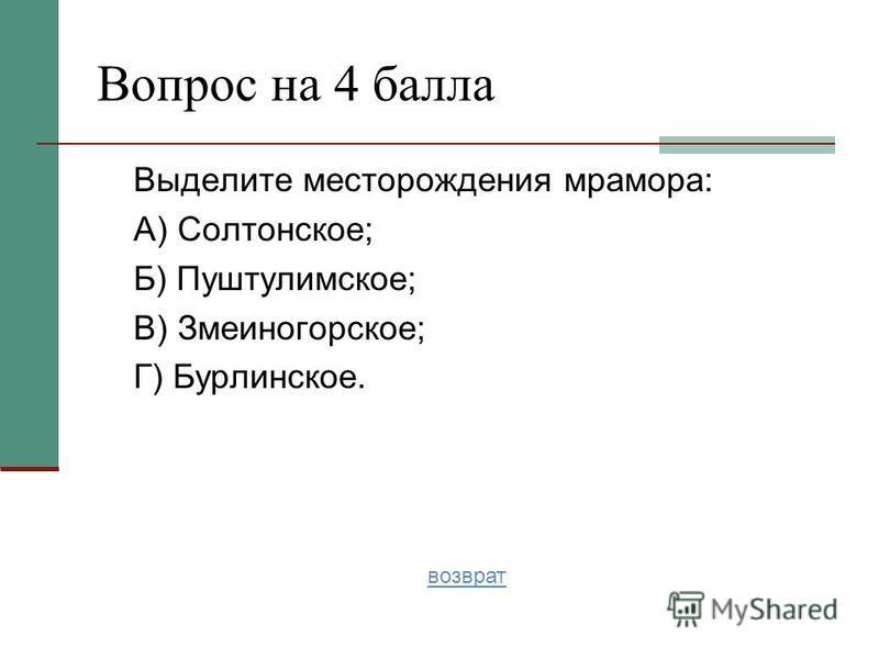 Выделите месторождения мрамора: А) Солтонское; Б) Пуштулимское; В) Змеиногорское; Г) Бурлинское. Вопрос на 4 балла возврат