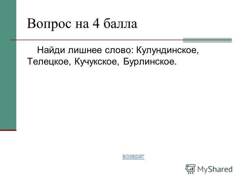 Найди лишнее слово: Кулундинское, Телецкое, Кучукское, Бурлинское. Вопрос на 4 балла возврат