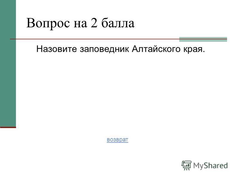 Назовите заповедник Алтайского края. Вопрос на 2 балла возврат