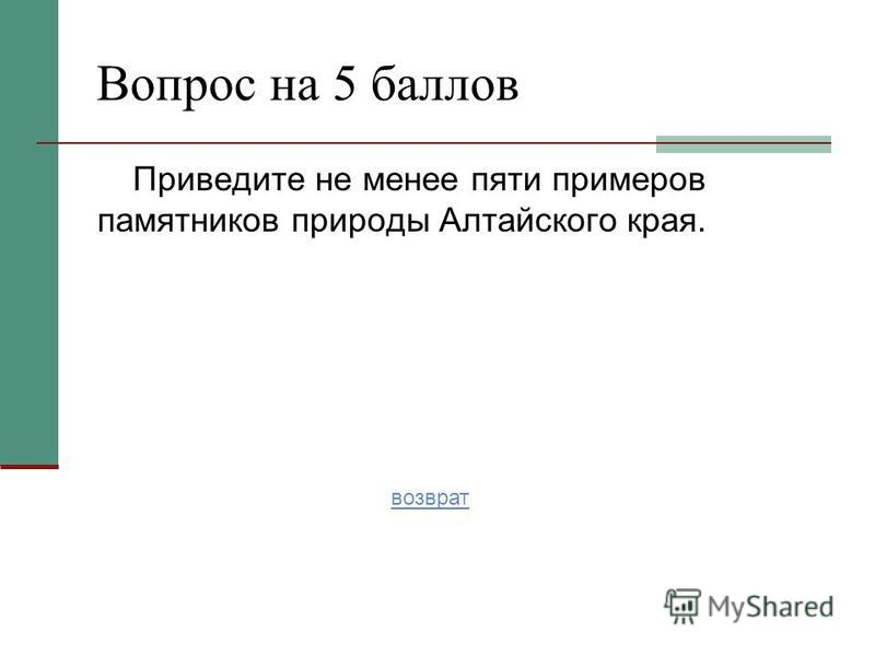 Приведите не менее пяти примеров памятников природы Алтайского края. Вопрос на 5 баллов возврат