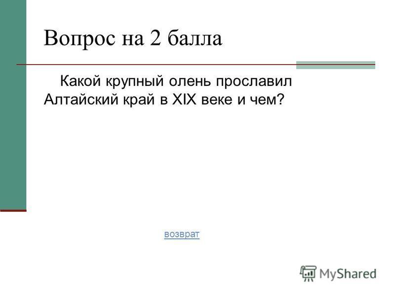 Какой крупный олень прославил Алтайский край в XIX веке и чем? Вопрос на 2 балла возврат