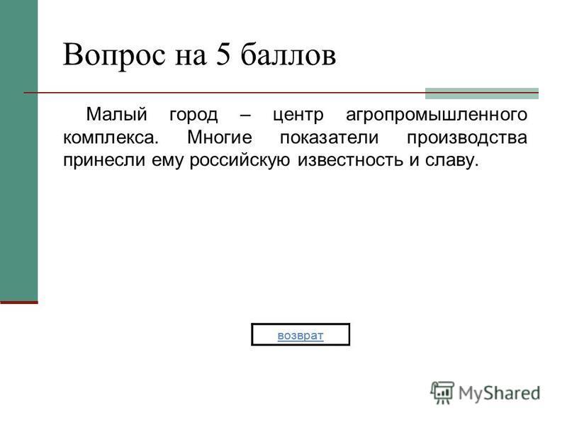 Вопрос на 5 баллов Малый город – центр агропромышленного комплекса. Многие показатели производства принесли ему российскую известность и славу. возврат