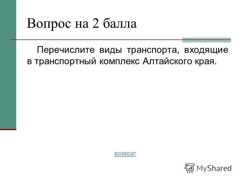 Перечислите виды транспорта, входящие в транспортный комплекс Алтайского края. Вопрос на 2 балла возврат
