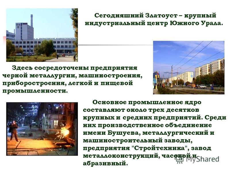 Сегодняшний Златоуст – крупный индустриальный центр Южного Урала. Здесь сосредоточены предприятия черной металлургии, машиностроения, приборостроения, легкой и пищевой промышленности. Основное промышленное ядро составляют около трех десятков крупных