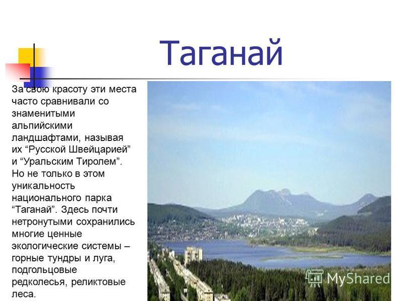 Таганай 24 За свою красоту эти места часто сравнивали со знаменитыми альпийскими ландшафтами, называя их Русской Швейцарией и Уральским Тиролем. Но не только в этом уникальность национального парка Таганай. Здесь почти нетронутыми сохранились многие