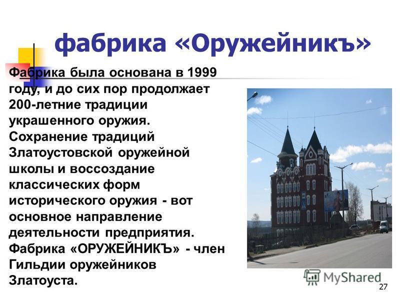 фабрика «Оружейникъ» 27 Фабрика была основана в 1999 году, и до сих пор продолжает 200-летние традиции украшенного оружия. Сохранение традиций Златоустовской оружейной школы и воссоздание классических форм исторического оружия - вот основное направле