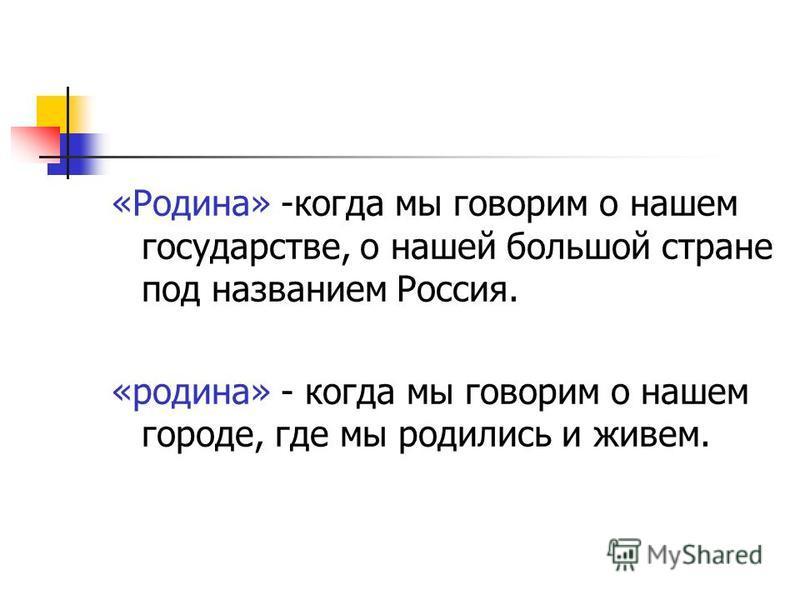 «Родина» -когда мы говорим о нашем государстве, о нашей большой стране под названием Россия. «родина» - когда мы говорим о нашем городе, где мы родились и живем.