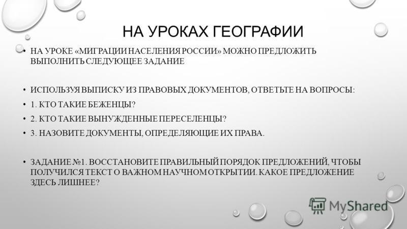 НА УРОКАХ ГЕОГРАФИИ НА УРОКЕ «МИГРАЦИИ НАСЕЛЕНИЯ РОССИИ» МОЖНО ПРЕДЛОЖИТЬ ВЫПОЛНИТЬ СЛЕДУЮЩЕЕ ЗАДАНИЕ ИСПОЛЬЗУЯ ВЫПИСКУ ИЗ ПРАВОВЫХ ДОКУМЕНТОВ, ОТВЕТЬТЕ НА ВОПРОСЫ: 1. КТО ТАКИЕ БЕЖЕНЦЫ? 2. КТО ТАКИЕ ВЫНУЖДЕННЫЕ ПЕРЕСЕЛЕНЦЫ? 3. НАЗОВИТЕ ДОКУМЕНТЫ, ОП
