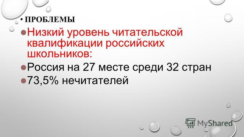 ПРОБЛЕМЫПРОБЛЕМЫ ПРОБЛЕМЫ Низкий уровень читательской квалификации российских школьников: Россия на 27 месте среди 32 стран 73,5% не читателей