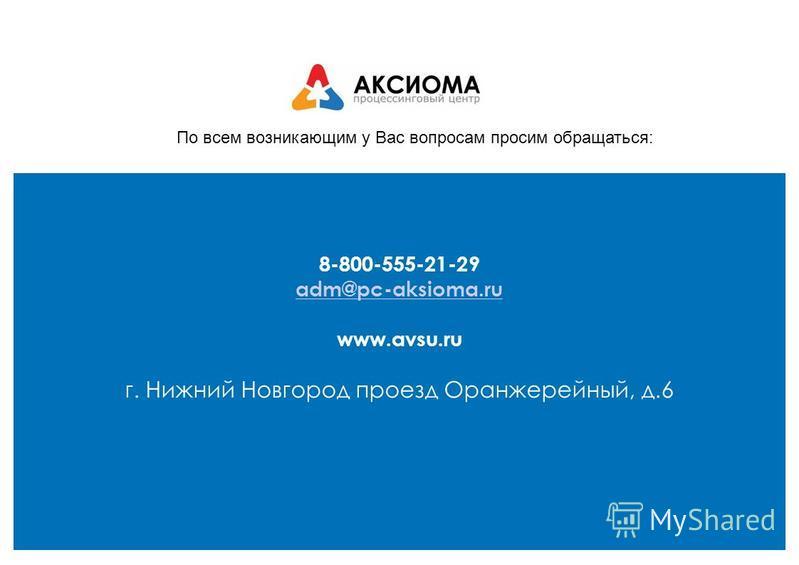 По всем возникающим у Вас вопросам просим обращаться: 8-800-555-21-29 adm@pc-aksioma.ru www.avsu.ru г. Нижний Новгород проезд Оранжерейный, д.6