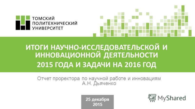 25 декабря 2015 Отчет проректора по научной работе и инновациям А.Н. Дьяченко ИТОГИ НАУЧНО-ИССЛЕДОВАТЕЛЬСКОЙ И ИННОВАЦИОННОЙ ДЕЯТЕЛЬНОСТИ 2015 ГОДА И ЗАДАЧИ НА 2016 ГОД