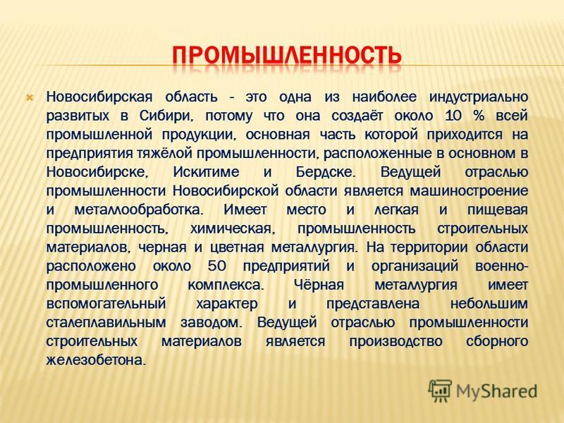 Новосибирская область - это одна из наиболее индустриально развитых в Сибири, потому что она создаёт около 10 % всей промышленной продукции, основная часть которой приходится на предприятия тяжёлой промышленности, расположенные в основном в Новосибир