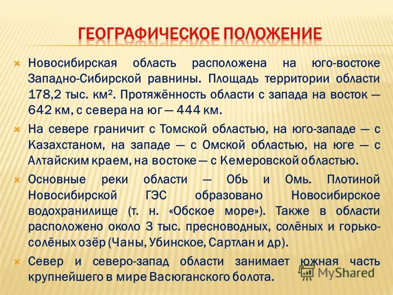 Новосибирская область расположена на юго-востоке Западно-Сибирской равнины. Площадь территории области 178,2 тыс. км². Протяжённость области с запада на восток 642 км, с севера на юг 444 км. На севере граничит с Томской областью, на юго-западе с Каза