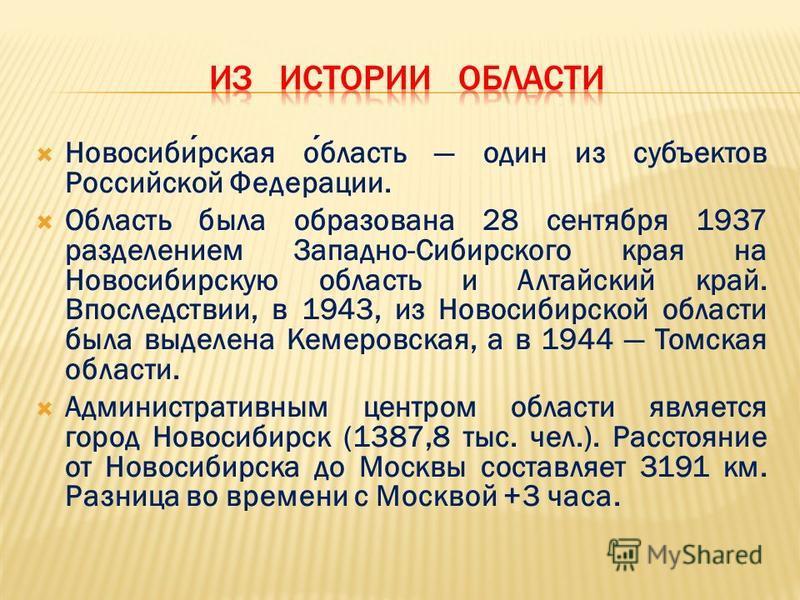 Новосибирская область один из субъектов Российской Федерации. Область была образована 28 сентября 1937 разделением Западно-Сибирского края на Новосибирскую область и Алтайский край. Впоследствии, в 1943, из Новосибирской области была выделена Кемеров