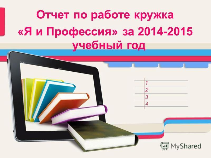 Отчет по работе кружка «Я и Профессия» за 2014-2015 учебный год