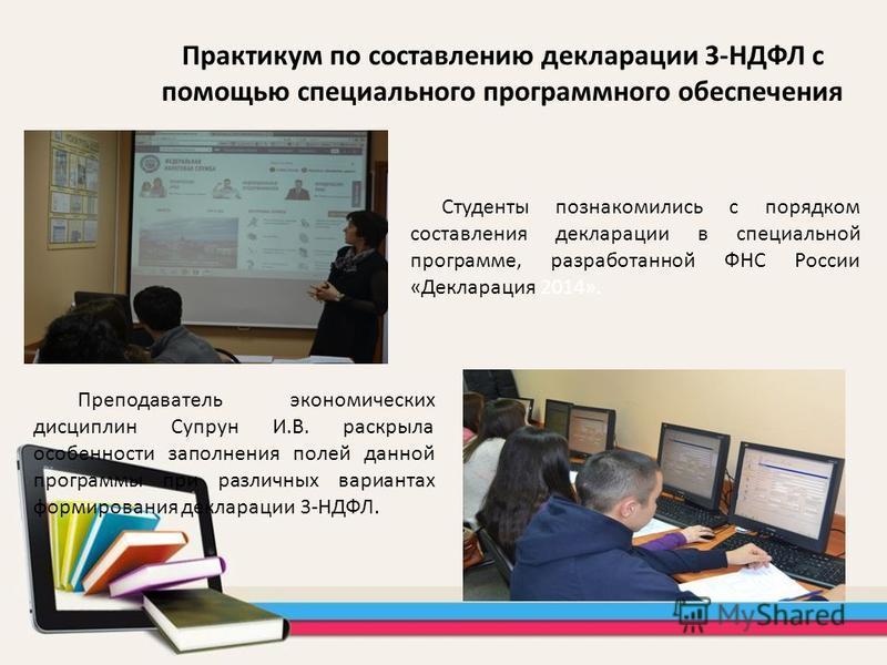 Практикум по составлению декларации 3-НДФЛ с помощью специального программного обеспечения Студенты познакомились с порядком составления декларации в специальной программе, разработанной ФНС России «Декларация 2014». Преподаватель экономических дисци