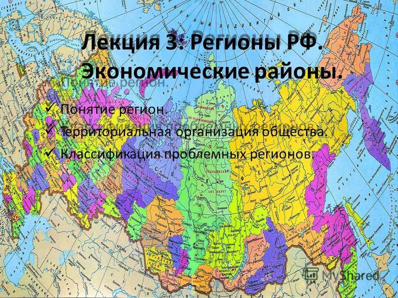 Лекция 3: Регионы РФ. Экономические районы. Понятие регион. Территориальная организация общества. Классификация проблемных регионов.