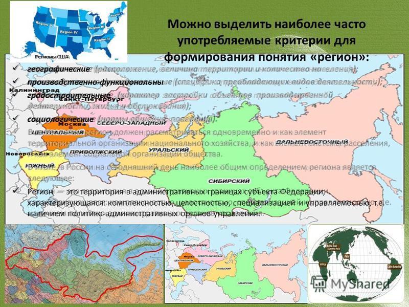Можно выделить наиболее часто употребляемые критерии для формирования понятия «регион»: географические (расположение, величина территории и количество населения); производственно-функциональные (специфика преобладающих видов деятельности); градострои
