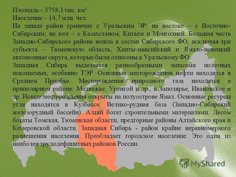 Площадь – 3758,1 тыс. км² Население – 14,7 млн. чел. На западе район граничит с Уральским ЭР; на востоке – с Восточно- Сибирским; на юге – с Казахстаном, Китаем и Монголией. Большая часть Западно-Сибирского района вошла в состав Сибирского ФО, исключ