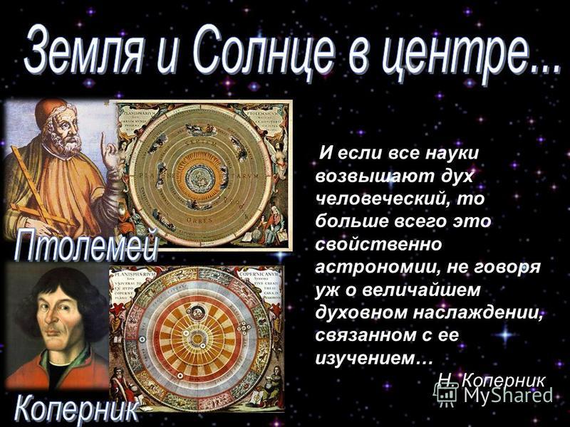 И если все науки возвышают дух человеческий, то больше всего это свойственно астрономии, не говоря уж о величайшем духовном наслаждении, связанном с ее изучением… Н. Коперник