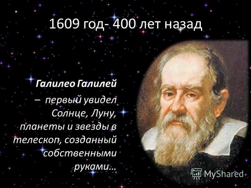 1609 год- 400 лет назад Галилео Галилей – первый увидел Солнце, Луну, планеты и звезды в телескоп, созданный собственными руками…
