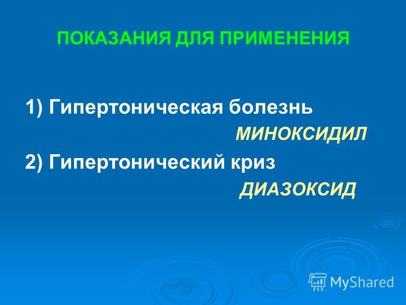 ПОКАЗАНИЯ ДЛЯ ПРИМЕНЕНИЯ 1) Гипертоническая болезнь МИНОКСИДИЛ 2) Гипертонический криз ДИАЗОКСИД