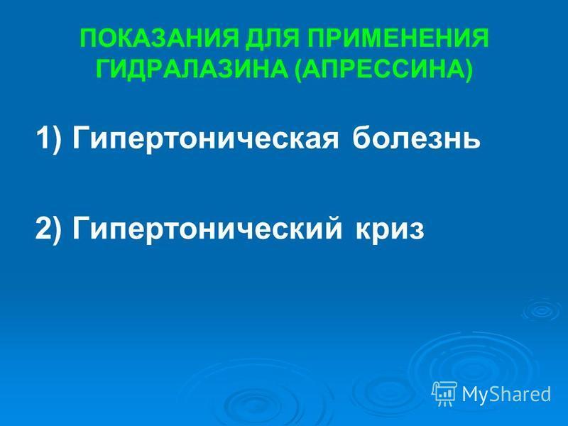 ПОКАЗАНИЯ ДЛЯ ПРИМЕНЕНИЯ ГИДРАЛАЗИНА (АПРЕССИНА) 1) Гипертоническая болезнь 2) Гипертонический криз