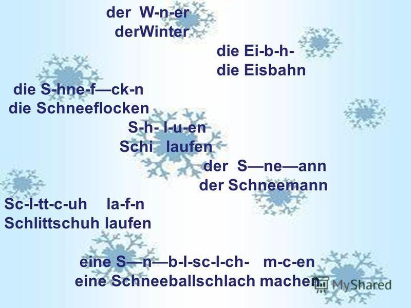 der W-n-er derWinter die Ei-b-h- die Eisbahn die S-hne-fck-n die Schneeflocken S-h- l-u-en Schi laufen der Sneann der Schneemann Sc-l-tt-c-uh la-f-n Schlittschuh laufen eine Snb-l-sc-l-ch- m-c-en eine Schneeballschlach machen