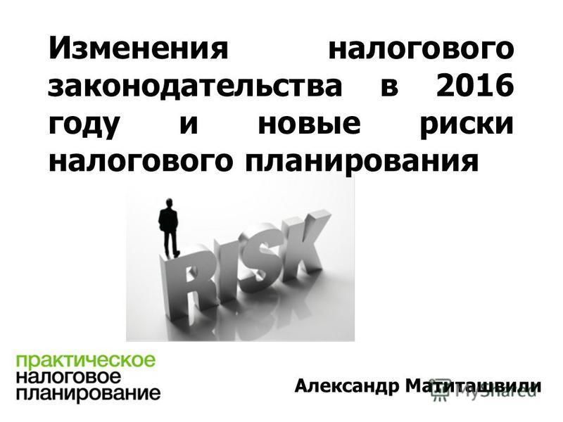 Изменения налогового законодательства в 2016 году и новые риски налогового планирования Александр Матиташвили