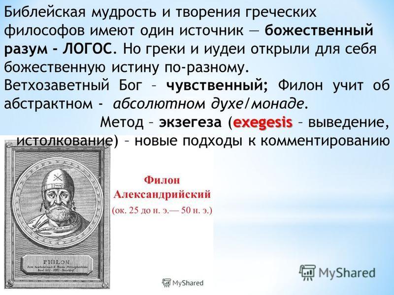 Библейская мудрость и творения греческих философов имеют один источник божественный разум - ЛОГОС. Но греки и иудеи открыли для себя божественную истину по-разному. Ветхозаветный Бог – чувственный; Филон учит об абстрактном - абсолютном духе/монаде.