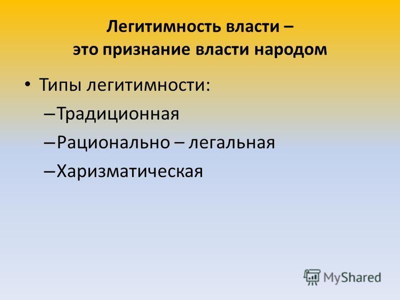 Легитимность власти – это признание власти народом Типы легитимности: – Традиционная – Рационально – легальная – Харизматическая