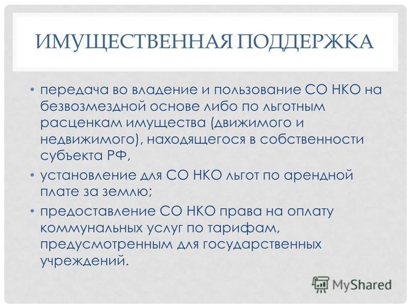 ИМУЩЕСТВЕННАЯ ПОДДЕРЖКА передача во владение и пользование СО НКО на безвозмездной основе либо по льготным расценкам имущества (движимого и недвижимого), находящегося в собственности субъекта РФ, установление для СО НКО льгот по арендной плате за зем