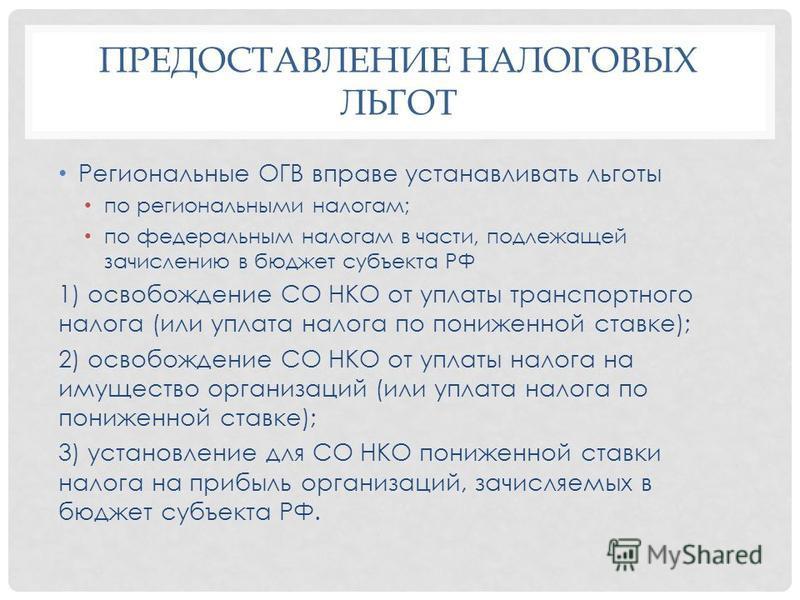 ПРЕДОСТАВЛЕНИЕ НАЛОГОВЫХ ЛЬГОТ Региональные ОГВ вправе устанавливать льготы по региональными налогам; по федеральным налогам в части, подлежащей зачислению в бюджет субъекта РФ 1) освобождение СО НКО от уплаты транспортного налога (или уплата налога