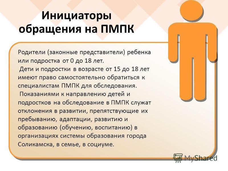 Инициаторы обращения на ПМПК Родители (законные представители) ребенка или подростка от 0 до 18 лет. Дети и подростки в возрасте от 15 до 18 лет имеют право самостоятельно обратиться к специалистам ПМПК для обследования. Показаниями к направлению дет