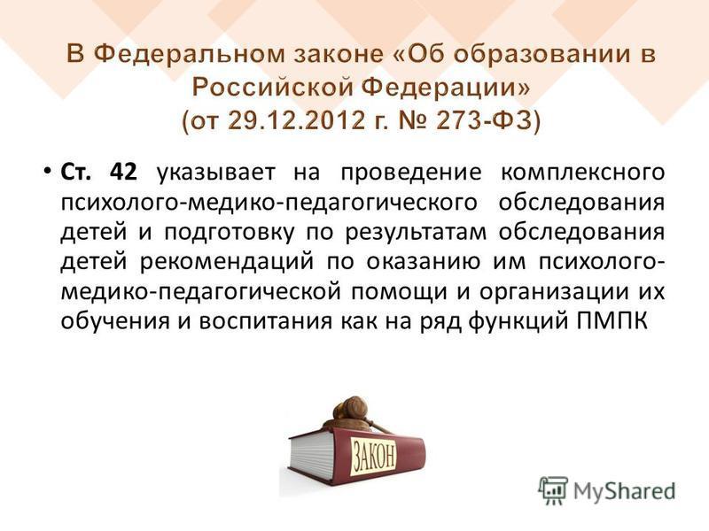 Ст. 42 указывает на проведение комплексного психолого-медико-педагогического обследования детей и подготовку по результатам обследования детей рекомендаций по оказанию им психолого- медико-педагогической помощи и организации их обучения и воспитания