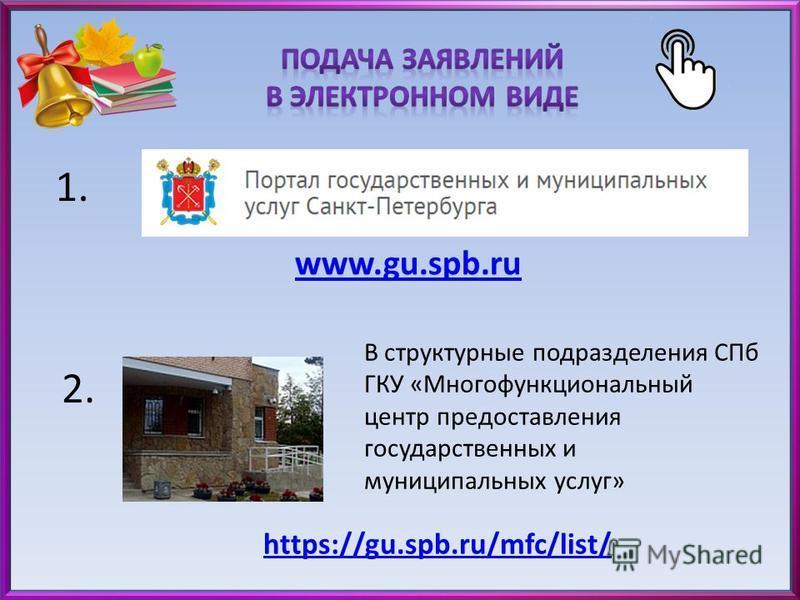 www.gu.spb.ru 1. 2. В структурные подразделения СПб ГКУ «Многофункциональный центр предоставления государственных и муниципальных услуг» https://gu.spb.ru/mfc/list/