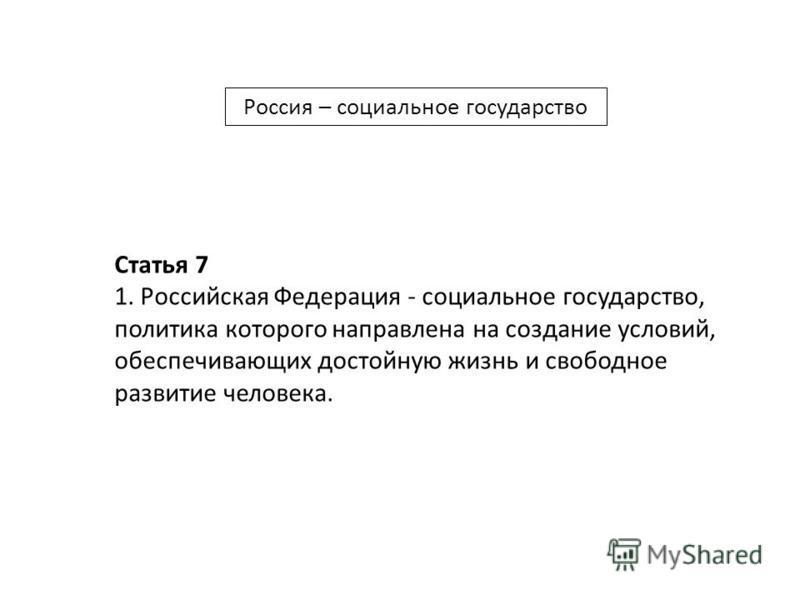 Россия – социальное государство Статья 7 1. Российская Федерация - социальное государство, политика которого направлена на создание условий, обеспечивающих достойную жизнь и свободное развитие человека.