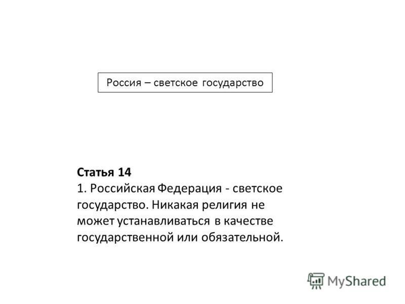 Статья 14 1. Российская Федерация - светское государство. Никакая религия не может устанавливаться в качестве государственной или обязательной. Россия – светское государство