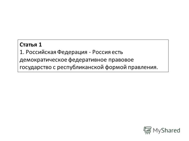 Статья 1 1. Российская Федерация - Россия есть демократическое федеративное правовое государство с республиканской формой правления.