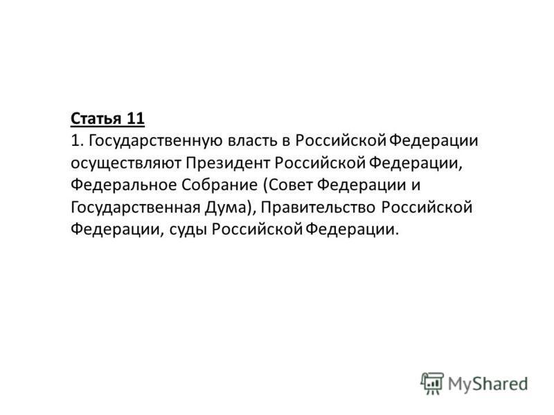 Статья 11 1. Государственную власть в Российской Федерации осуществляют Президент Российской Федерации, Федеральное Собрание (Совет Федерации и Государственная Дума), Правительство Российской Федерации, суды Российской Федерации.